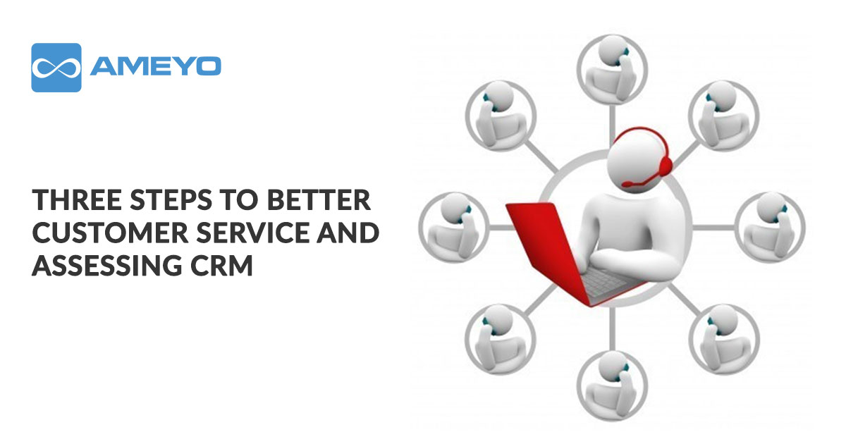 Three steps to better customer service and assessing CRM