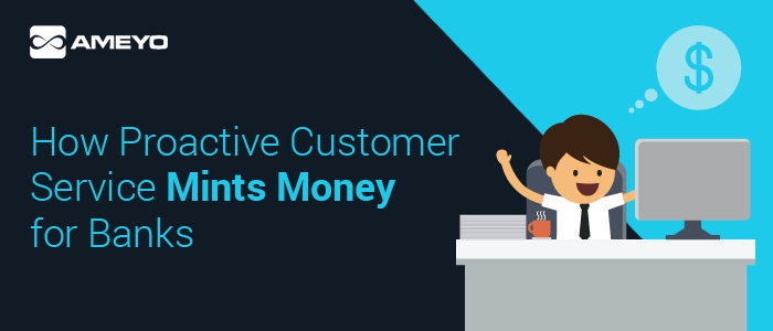 How-Proactive-Customer-Service-Mints-Money-for-Banks