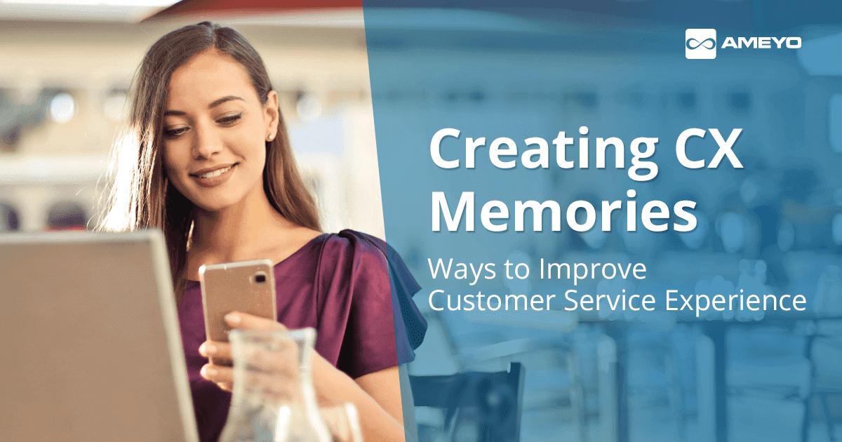 Creating CX Memories: Ways to Improve Customer Service Experience