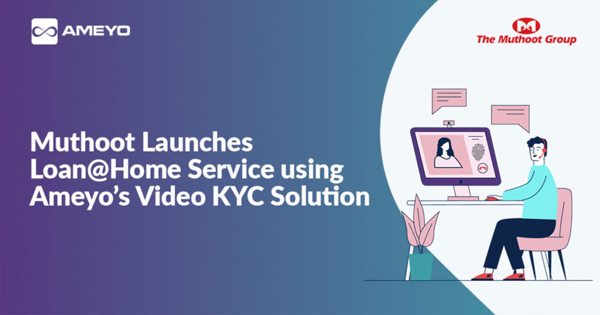 Muthoot Launches Loan@Home Service using Ameyo's Video KYC Solution