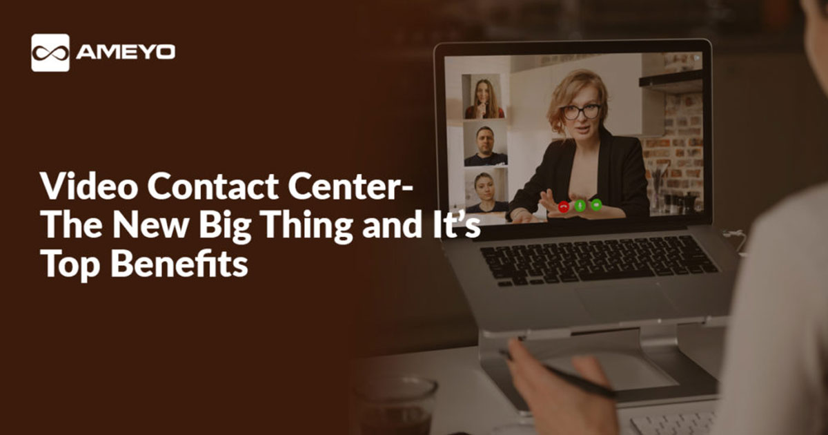 Video Contact Center- The New Big Thing and It's Top Benefits