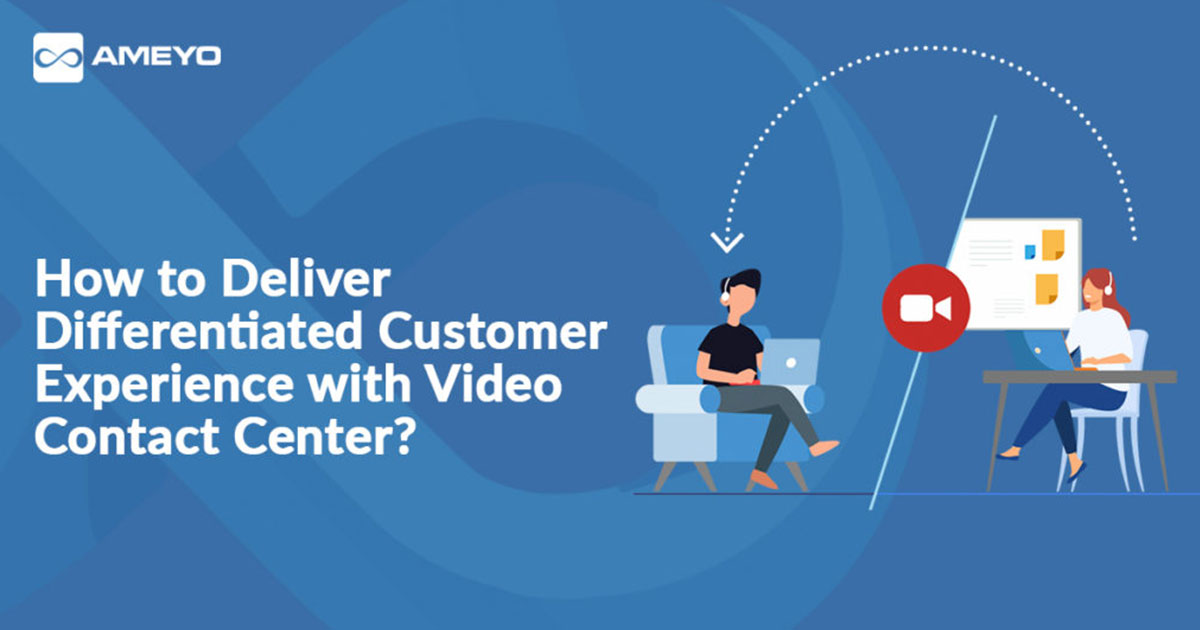 How to Deliver Differentiated Customer Experience with Video Contact Center?